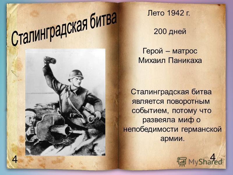 4 4 Лето 1942 г. 200 дней Герой – матрос Михаил Паникаха Сталинградская битва является поворотным событием, потому что развеяла миф о непобедимости германской армии.