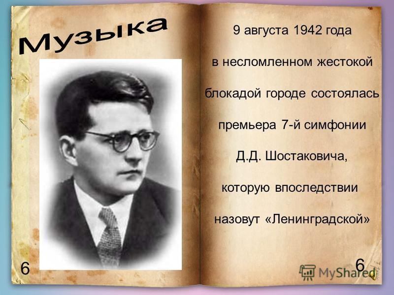 6 6 9 августа 1942 года в несломленном жестокой блокадой городе состоялась премьера 7-й симфонии Д.Д. Шостаковича, которую впоследствии назовут «Ленинградской»