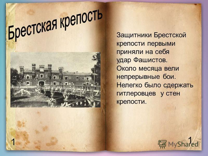 1 1 Защитники Брестской крепости первыми приняли на себя удар Фашистов. Около месяца вели непрерывные бои. Нелегко было сдержать гитлеровцев у стен крепости.