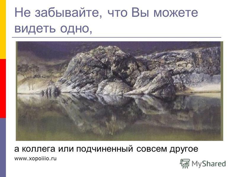 Не забывайте, что Вы можете видеть одно, а коллега или подчиненный совсем другое www.xopoiiio.ru