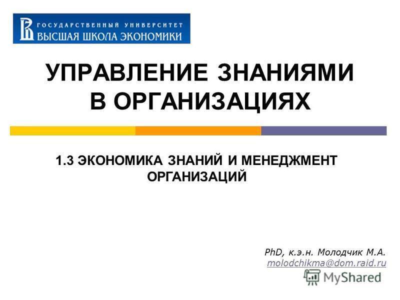 УПРАВЛЕНИЕ ЗНАНИЯМИ В ОРГАНИЗАЦИЯХ PhD, к.э.н. Молодчик М.А. molodchikma@dom.raid.ru 1.3 ЭКОНОМИКА ЗНАНИЙ И МЕНЕДЖМЕНТ ОРГАНИЗАЦИЙ