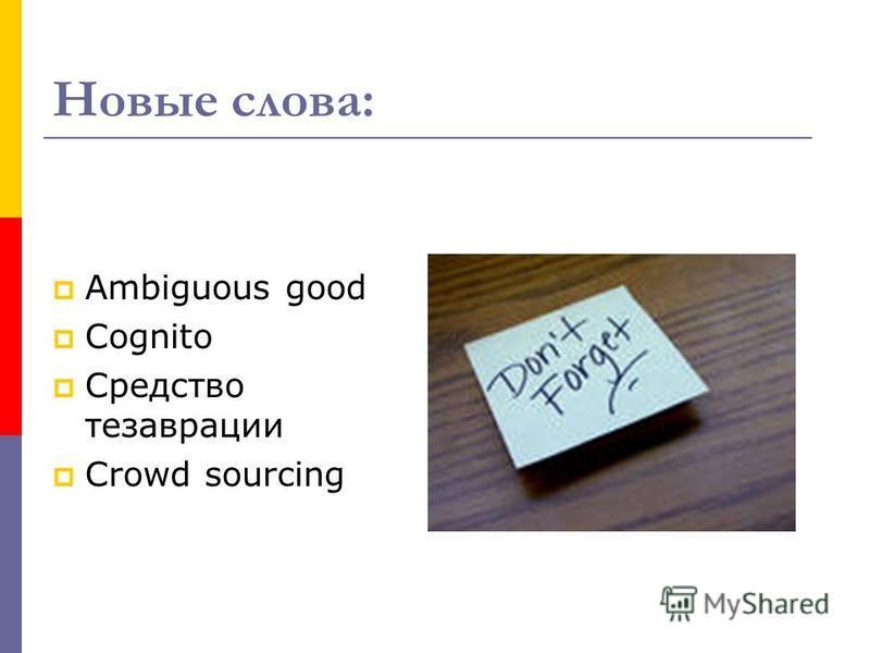 Новые слова: Ambiguous good Cognito Средство тезаврации Crowd sourcing