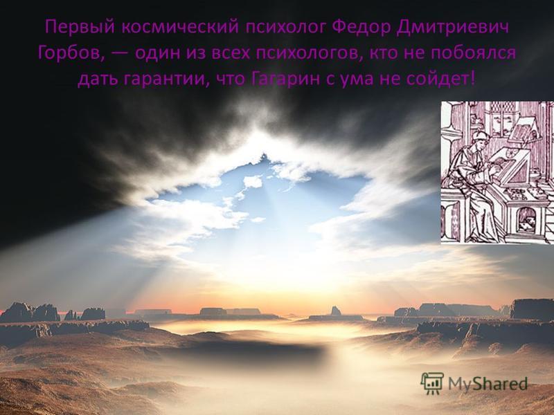 Первый космический психолог Федор Дмитриевич Горбов, один из всех психологов, кто не побоялся дать гарантии, что Гагарин с ума не сойдет!