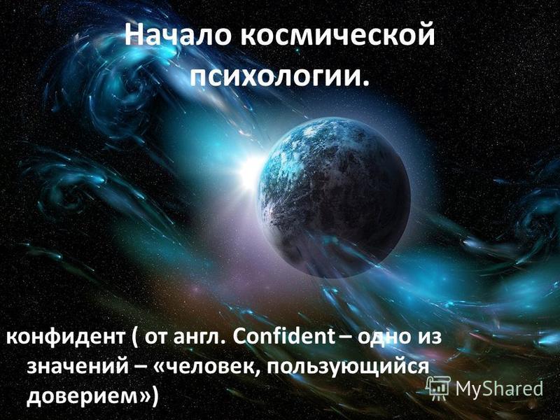 Начало космической психологии. конфидент ( от англ. Confident – одно из значений – «человек, пользующийся доверием»)