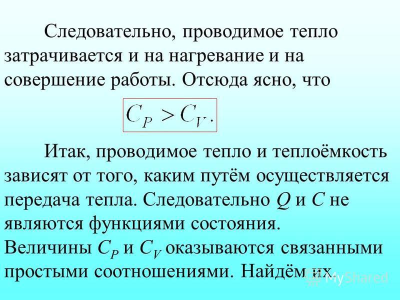 Следовательно, проводимое тепло затрачивается и на нагревание и на совершение работы. Отсюда ясно, что Итак, проводимое тепло и теплоёмкость зависят от того, каким путём осуществляется передача тепла. Следовательно Q и С не являются функциями состоян