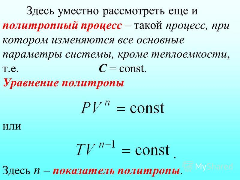 Здесь уместно рассмотреть еще и политропный процесс – такой процесс, при котором изменяются все основные параметры системы, кроме теплоемкости, т.е. С = const. Уравнение политропы или. Здесь n – показатель политропы.