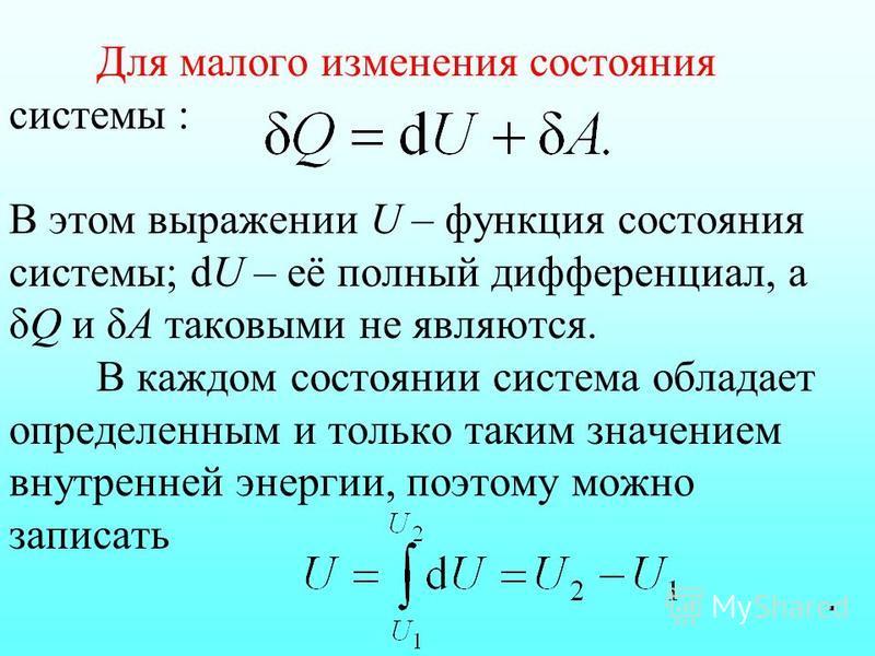 Для малого изменения состояния системы : В этом выражении U – функция состояния системы; dU – её полный дифференциал, а δQ и δА таковыми не являются. В каждом состоянии система обладает определенным и только таким значением внутренней энергии, поэтом
