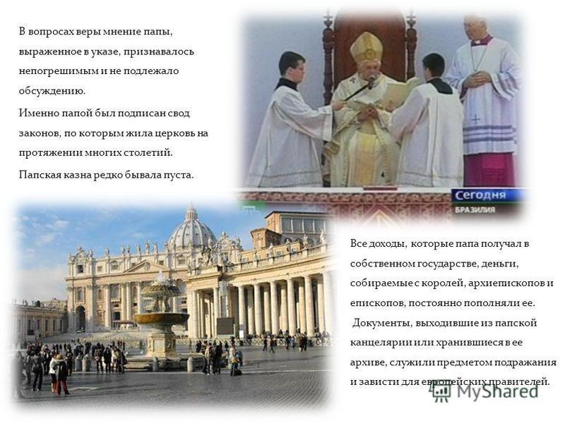 В вопросах веры мнение папы, выраженное в указе, признавалось непогрешимым и не подлежало обсуждению. Именно папой был подписан свод законов, по которым жила церковь на протяжении многих столетий. Папская казна редко бывала пуста. Все доходы, которые