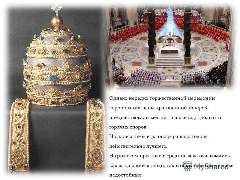 Папы имели своих помощников кардиналов. Собравшись за закрытыми на ключ дверями на конклав («конклав» по- итальянски «под ключом»), кардиналы избирали нового папу взамен умершего. Иногда быстро, за несколько часов. Однако нередко торжественной церемо