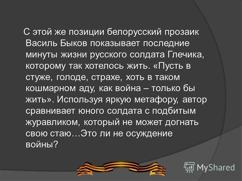 С этой же позиции белорусский прозаик Василь Быков показывает последние минуты жизни русского солдата Глечика, которому так хотелось жить. «Пусть в стуже, голоде, страхе, хоть в таком кошмарном аду, как война – только бы жить». Используя яркую метафо