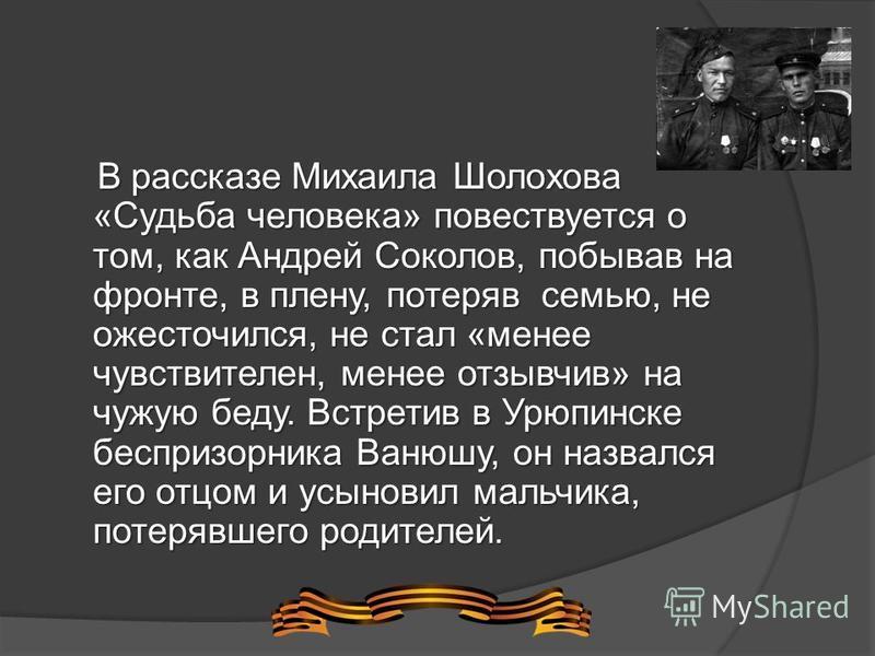 В рассказе Михаила Шолохова «Судьба человека» повествуется о том, как Андрей Соколов, побывав на фронте, в плену, потеряв семью, не ожесточился, не стал «менее чувствителен, менее отзывчив» на чужую беду. Встретив в Урюпинске беспризорника Ванюшу, он