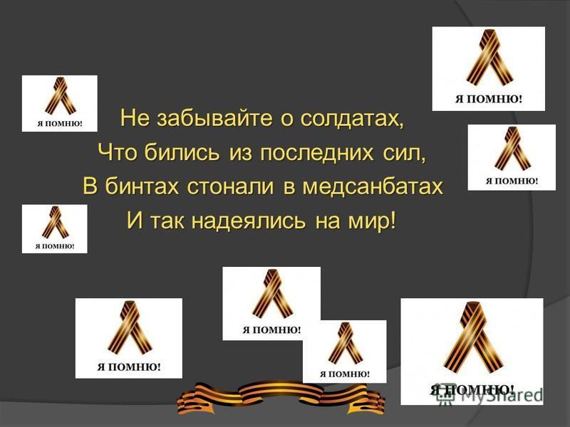 Не забывайте о солдатах, Что бились из последних сил, В бинтах стонали в медсанбатах И так надеялись на мир!