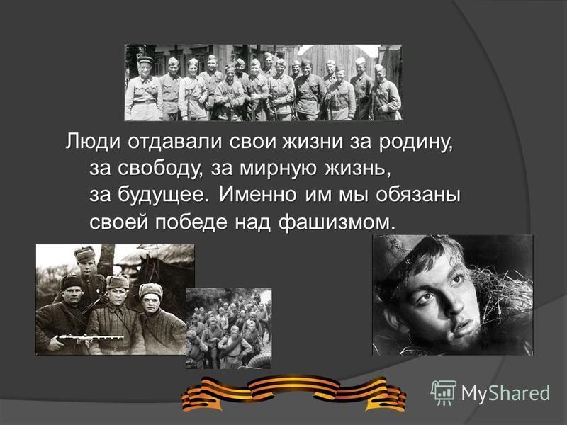 Люди отдавали свои жизни за родину, за свободу, за мирную жизнь, за будущее. Именно им мы обязаны своей победе над фашизмом.