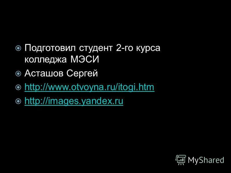 Подготовил студент 2-го курса колледжа МЭСИ Асташов Сергей http://www.otvoyna.ru/itogi.htm http://images.yandex.ru