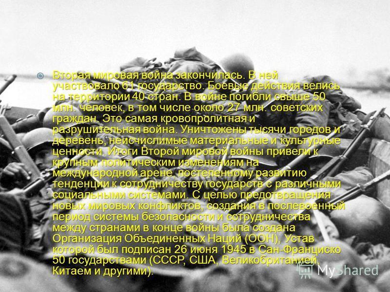Вторая мировая война закончилась. В ней участвовало 61 государство. Боевые действия велись на территории 40 стран. В войне погибли свыше 50 млн. человек, в том числе около 27 млн. советских граждан. Это самая кровопролитная и разрушительная война. Ун