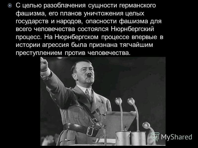 С целью разоблачения сущности германского фашизма, его планов уничтожения целых государств и народов, опасности фашизма для всего человечества состоялся Нюрнбергский процесс. На Нюрнбергском процессе впервые в истории агрессия была признана тягчайшим