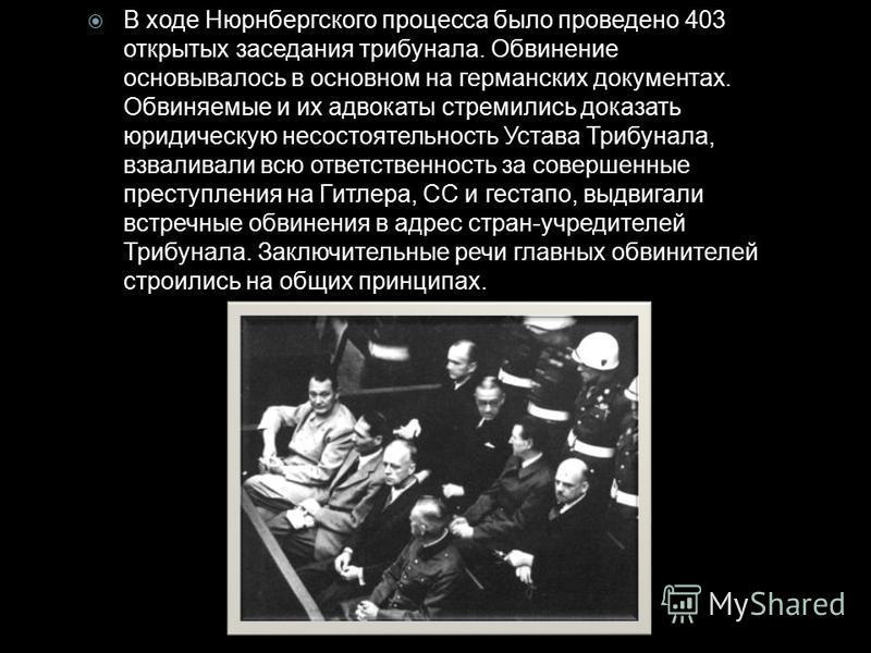 В ходе Нюрнбергского процесса было проведено 403 открытых заседания трибунала. Обвинение основывалось в основном на германских документах. Обвиняемые и их адвокаты стремились доказать юридическую несостоятельность Устава Трибунала, взваливали всю отв