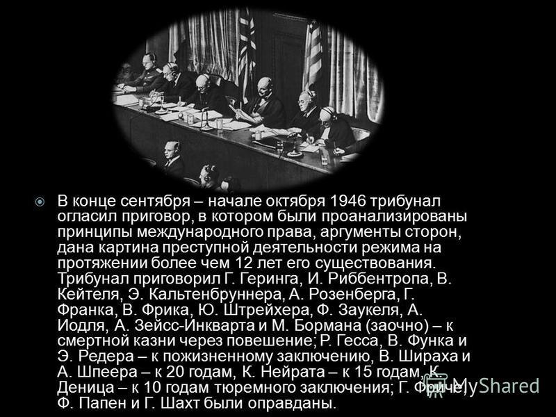 В конце сентября – начале октября 1946 трибунал огласил приговор, в котором были проанализированы принципы международного права, аргументы сторон, дана картина преступной деятельности режима на протяжении более чем 12 лет его существования. Трибунал