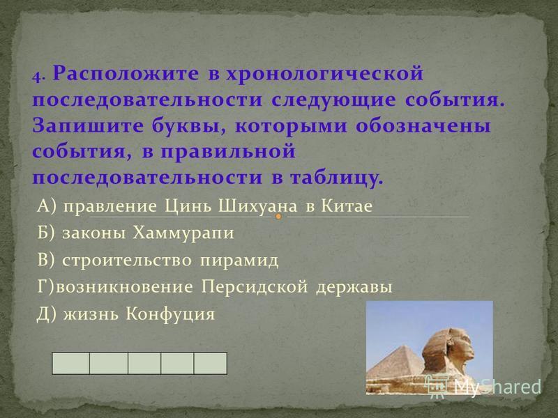 4. Расположите в хронологической последовательности следующие события. Запишите буквы, которыми обозначены события, в правильной последовательности в таблицу. А) правление Цинь Шихуана в Китае Б) законы Хаммурапи В) строительство пирамид Г)возникнове