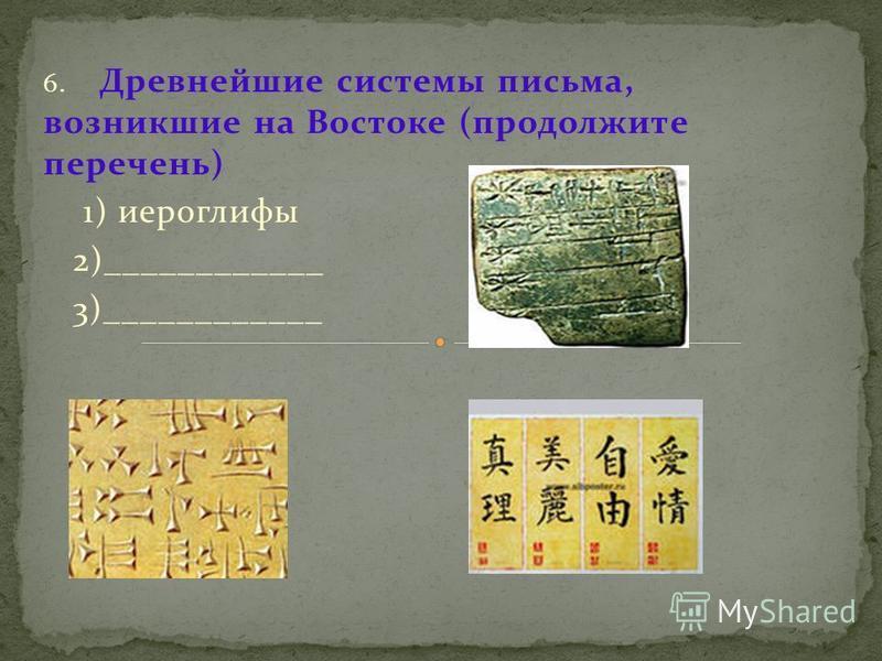 6. Древнейшие системы письма, возникшие на Востоке (продолжите перечень) 1) иероглифы 2)____________ 3)____________