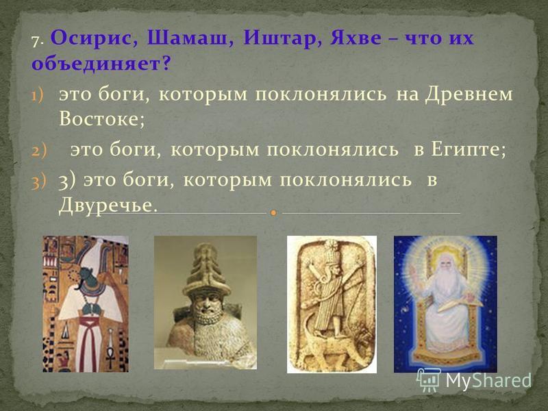 7. Осирис, Шамаш, Иштар, Яхве – что их объединяет? 1) это боги, которым поклонялись на Древнем Востоке; 2) это боги, которым поклонялись в Египте; 3) 3) это боги, которым поклонялись в Двуречье.
