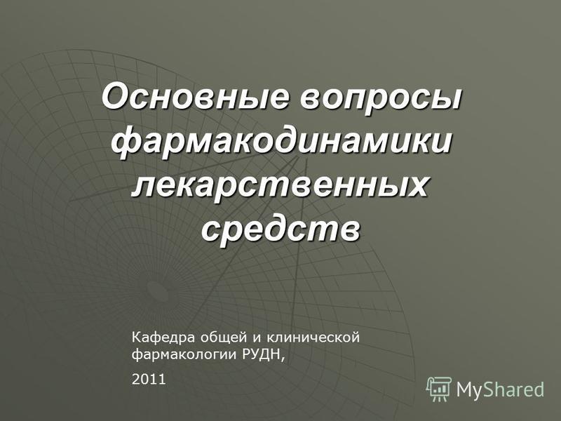 Основные вопросы фармакодинамики лекарственных средств Кафедра общей и клинической фармакологии РУДН, 2011