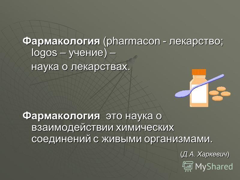 Фармакология (pharmacon - лекарство; logos – учение) – наука о лекарствах. наука о лекарствах. Фармакология это наука о взаимодействии химических соединений с живыми организмами. (Д.А. Харкевич) (Д.А. Харкевич)
