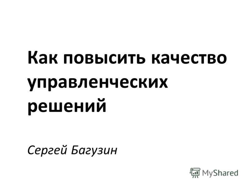 Как повысить качество управленческих решений Сергей Багузин