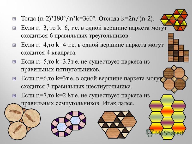 Тогда (n-2)*180°/n*k=360°. Отсюда k=2n/(n-2). Если n=3, то k=6, т. е. в одной вершине паркета могут сходиться 6 правильных треугольников. Если n=4, то k=4 т. е. в одной вершине паркета могут сходится 4 квадрата. Если n=5, то k=3.3 т. е. не существует