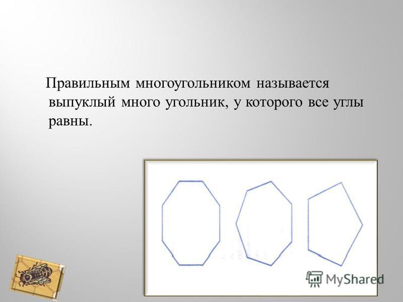 Правильным многоугольником называется выпуклый много угольник, у которого все углы равны.