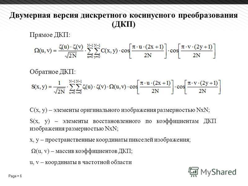 Page 6 Двумерная версия дискретного косинусного преобразования (ДКП) C(x, y) – элементы оригинального изображения размерностью NxN; S(x, y) – элементы восстановленного по коэффициентам ДКП изображения размерностью NxN; x, y – пространственные координ