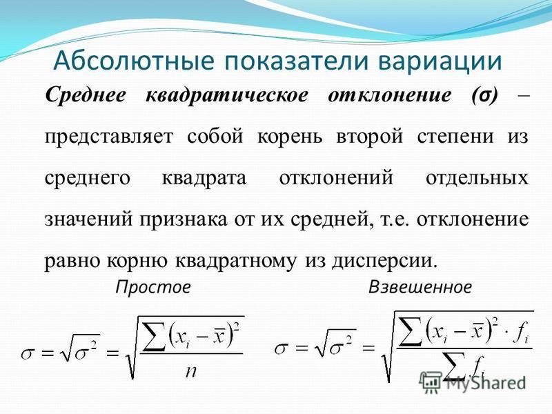 Абсолютные показатели вариации Простое Взвешенное Среднее квадратическое отклонение ( σ ) – представляет собой корень второй степени из среднего квадрата отклонений отдельных значений признака от их средней, т.е. отклонение равно корню квадратному из