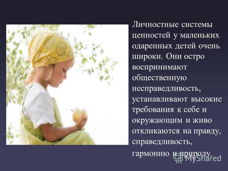 Личностные системы ценностей у маленьких одаренных детей очень широки. Они остро воспринимают общественную несправедливость, устанавливают высокие требования к себе и окружающим и живо откликаются на правду, справедливость, гармонию и природу.