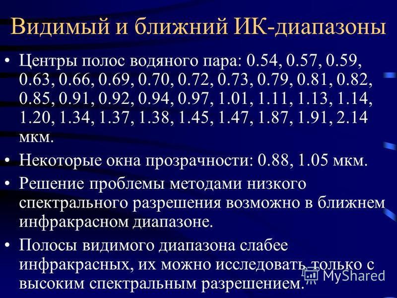 Видимый и ближний ИК-диапазоны Центры полос водяного пара: 0.54, 0.57, 0.59, 0.63, 0.66, 0.69, 0.70, 0.72, 0.73, 0.79, 0.81, 0.82, 0.85, 0.91, 0.92, 0.94, 0.97, 1.01, 1.11, 1.13, 1.14, 1.20, 1.34, 1.37, 1.38, 1.45, 1.47, 1.87, 1.91, 2.14 мкм. Некотор