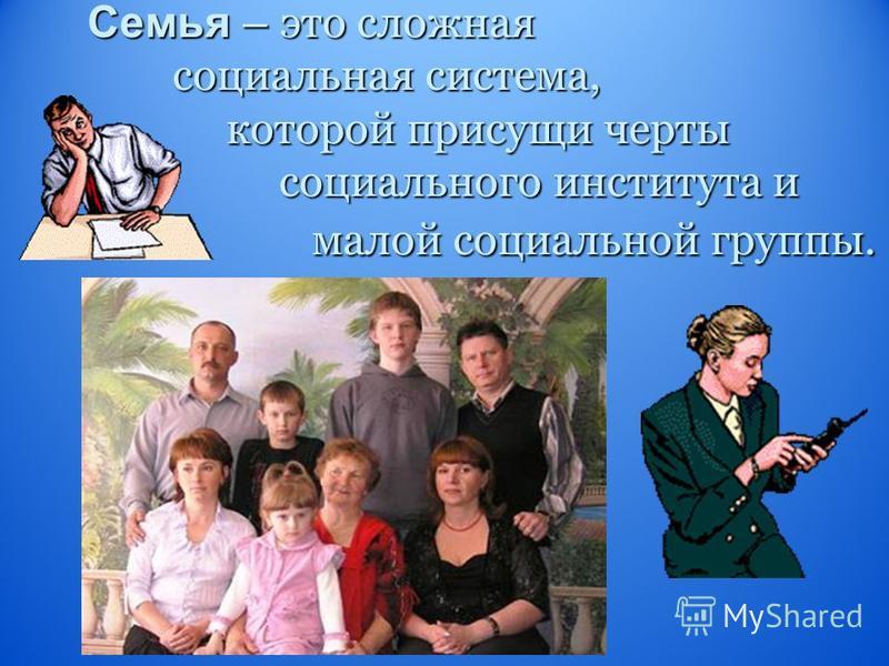 Семья – это сложная социальная система, которой присущи черты социального института и малой социальной группы.