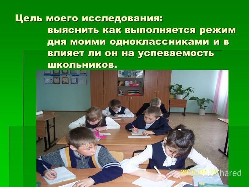 Цель моего исследования: выяснить как выполняется режим дня моими одноклассниками и в влияет ли он на успеваемость школьников.