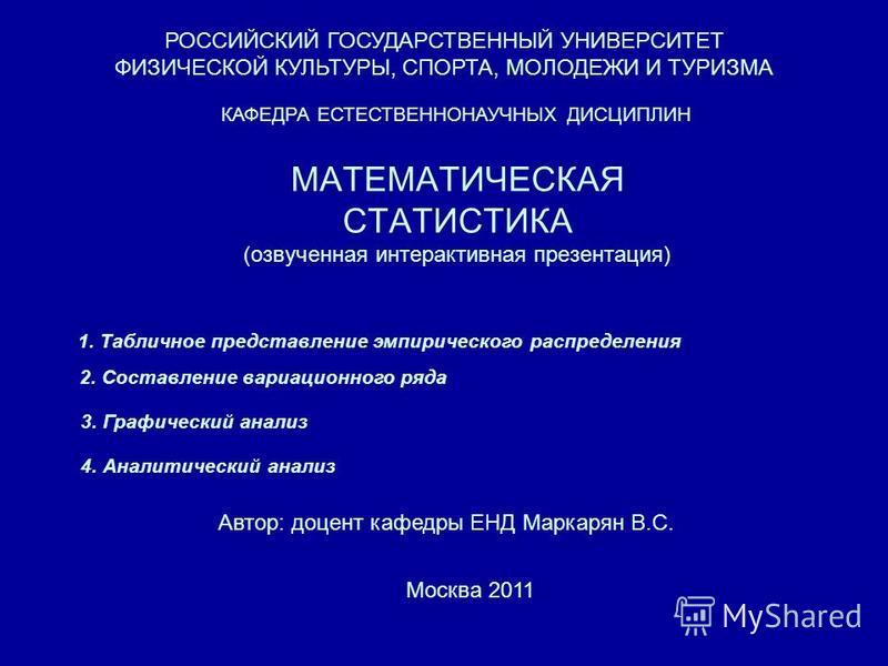 МАТЕМАТИЧЕСКАЯ СТАТИСТИКА (озвученная интерактивная презентация) РОССИЙСКИЙ ГОСУДАРСТВЕННЫЙ УНИВЕРСИТЕТ ФИЗИЧЕСКОЙ КУЛЬТУРЫ, СПОРТА, МОЛОДЕЖИ И ТУРИЗМА КАФЕДРА ЕСТЕСТВЕННОНАУЧНЫХ ДИСЦИПЛИН Автор: доцент кафедры ЕНД Маркарян В.С. Москва 2011 1. Таблич