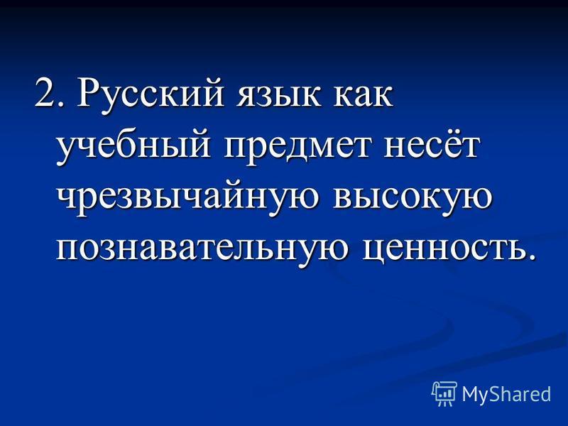 2. Русский язык как учебный предмет несёт чрезвычайную высокую познавательную ценность.