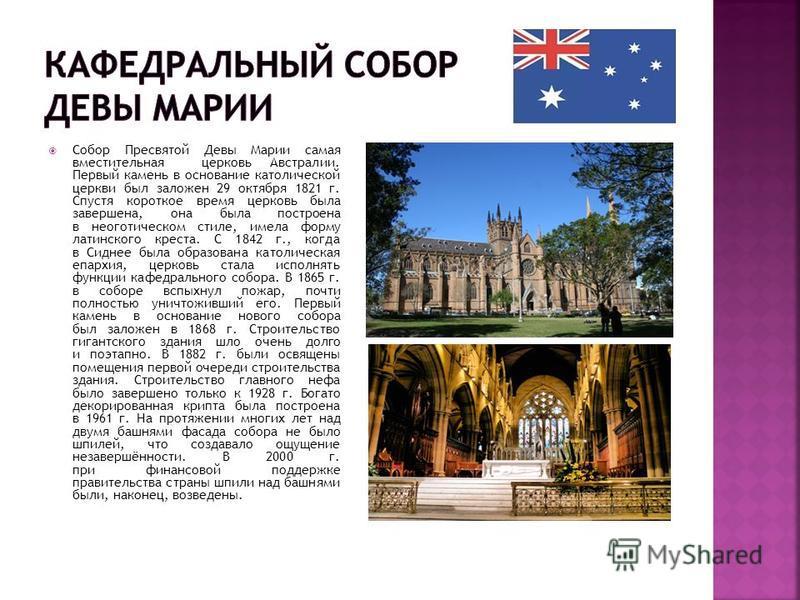 Собор Пресвятой Девы Марии самая вместительная церковь Австралии. Первый камень в основание католической церкви был заложен 29 октября 1821 г. Спустя короткое время церковь была завершена, она была построена в неоготическом стиле, имела форму латинск