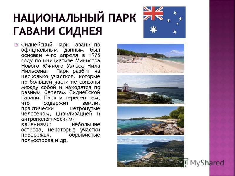 Сиднейский Парк Гавани по официальным данным был основан 4-го апреля в 1975 году по инициативе Министра Нового Южного Уэльса Нила Нильсена. Парк разбит на несколько участков, которые по большей части не связаны между собой и находятся по разным берег