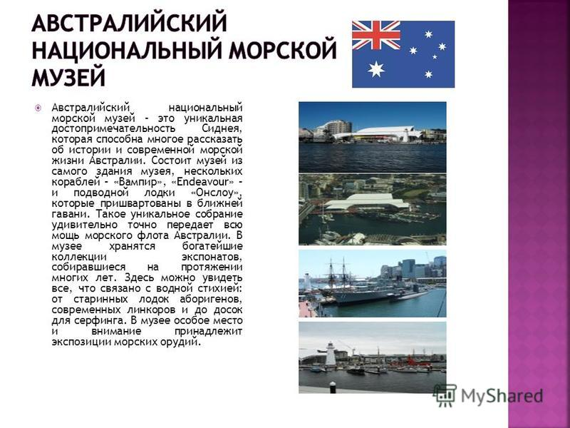Австралийский национальный морской музей – это уникальная достопримечательность Сиднея, которая способна многое рассказать об истории и современной морской жизни Австралии. Состоит музей из самого здания музея, нескольких кораблей – «Вампир», «Endeav