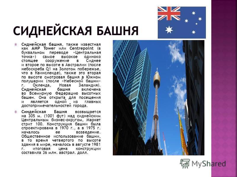 Сиднейская башня, также известная как АМР Tower или Centrepoint (в буквальном переводе «Центральная точка») самое высокое одиноко стоящее сооружение в Сиднее и второе по высоте в Австралии (после небоскреба Q1 на Золотом побережье, что в Квинсленде),