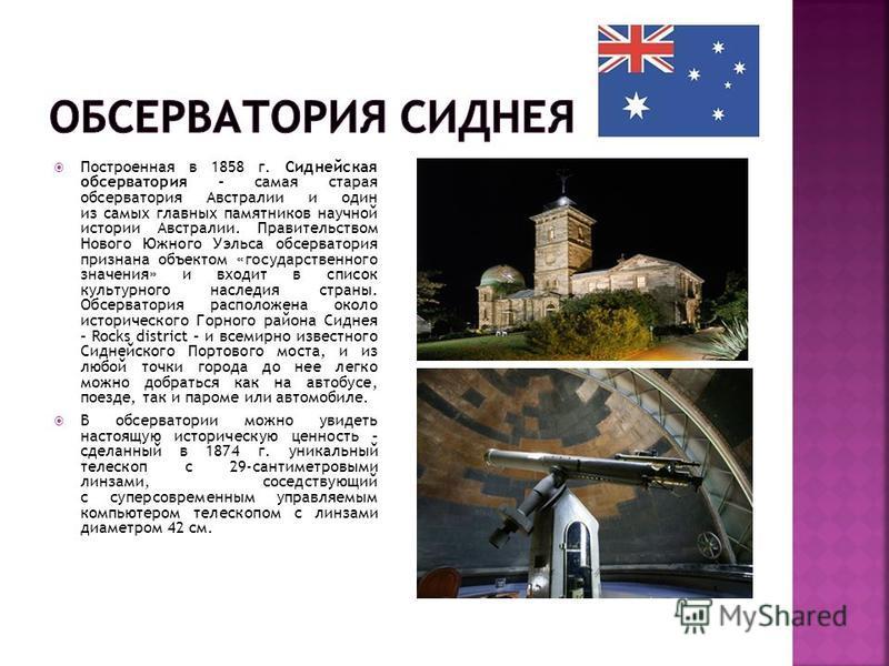 Построенная в 1858 г. Сиднейская обсерватория – самая старая обсерватория Австралии и один из самых главных памятников научной истории Австралии. Правительством Нового Южного Уэльса обсерватория признана объектом «государственного значения» и входит