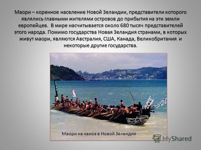 Маори – коренное население Новой Зеландии, представители которого являлись главными жителями островов до прибытия на эти земли европейцев. В мире насчитывается около 680 тысяч представителей этого народа. Помимо государства Новая Зеландия странами, в