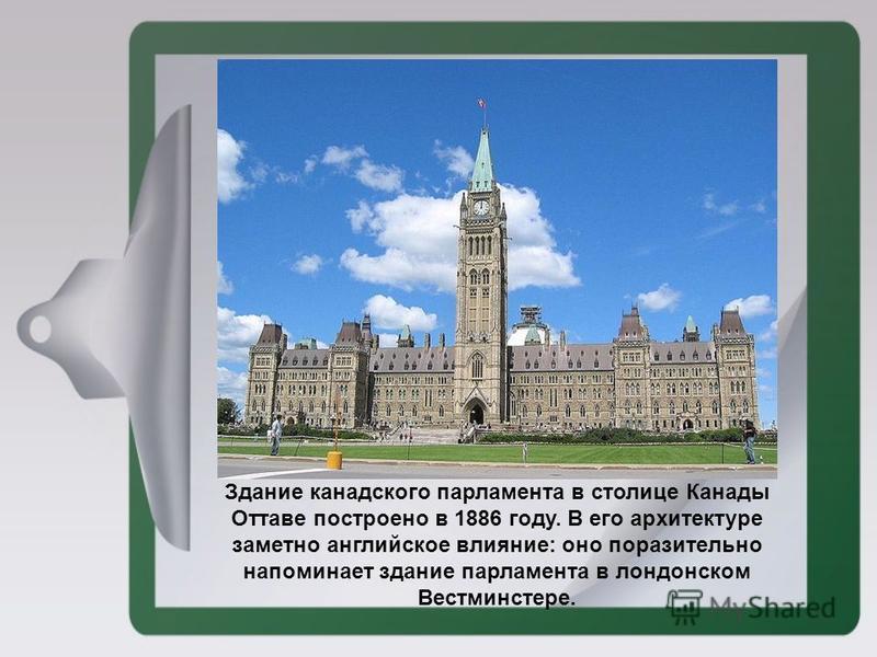 Здание канадского парламента в столице Канады Оттаве построено в 1886 году. В его архитектуре заметно английское влияние: оно поразительно напоминает здание парламента в лондонском Вестминстере.