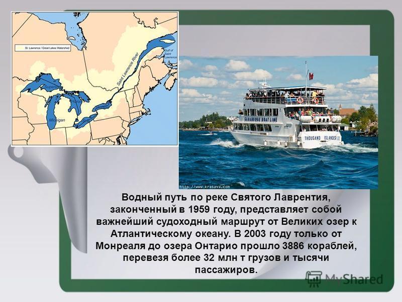 Водный путь по реке Святого Лаврентия, законченный в 1959 году, представляет собой важнейший судоходный маршрут от Великих озер к Атлантическому океану. В 2003 году только от Монреаля до озера Онтарио прошло 3886 кораблей, перевезя более 32 млн т гру