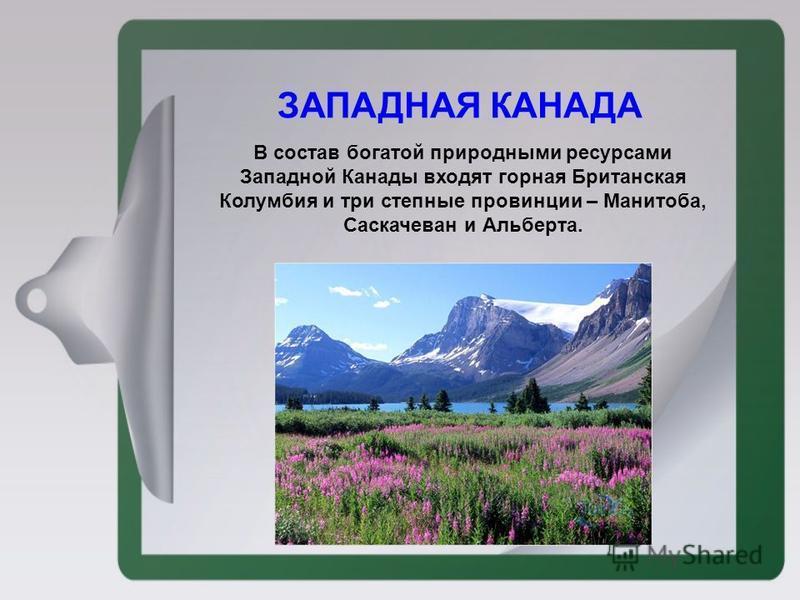 ЗАПАДНАЯ КАНАДА В состав богатой природными ресурсами Западной Канады входят горная Британская Колумбия и три степные провинции – Манитоба, Саскачеван и Альберта.