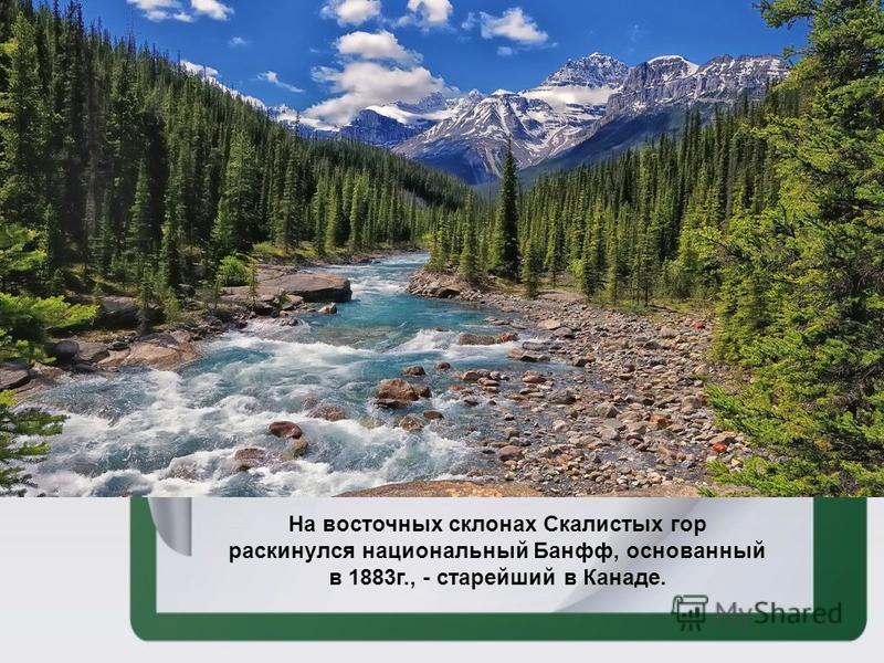 На восточных склонах Скалистых гор раскинулся национальный Банфф, основанный в 1883 г., - старейший в Канаде.