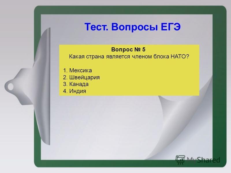 Тест. Вопросы ЕГЭ Вопрос 5 Какая страна является членом блока НАТО? 1. Мексика 2. Швейцария 3. Канада 4. Индия