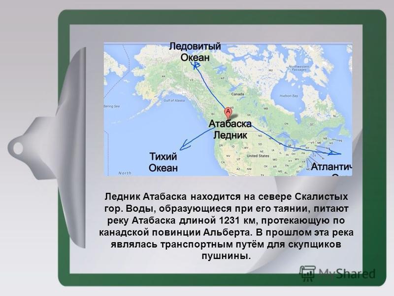 Ледник Атабаска находится на севере Скалистых гор. Воды, образующиеся при его таянии, питают реку Атабаска длиной 1231 км, протекающую по канадской провинции Альберта. В прошлом эта река являлась транспортным путём для скупщиков пушнины.